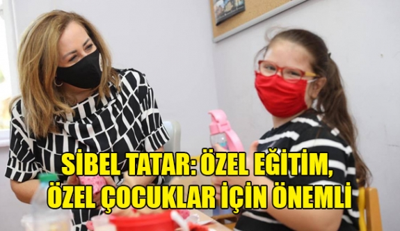 Sibel Tatar: Özel eğitim, özel çocuklar için önemli