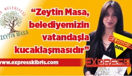 """""""Zeytin Masa, belediyemizin vatandaşla kucaklaşmasıdır"""""""